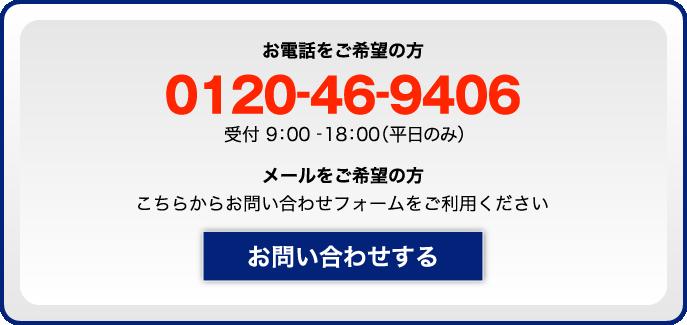 お電話をご希望の方 0120-46-9406 受付9:00~18:00(平日のみ)メールをご希望の方 こちらからお問い合わせフォームをご利用ください